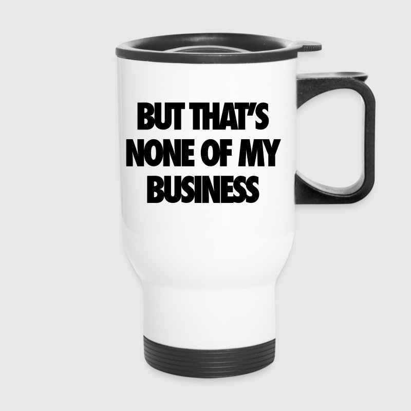 But That's None Of My Business - Travel Mug