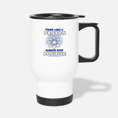 Positive Think Like A Proton Always Stay Positive - Travel Mug