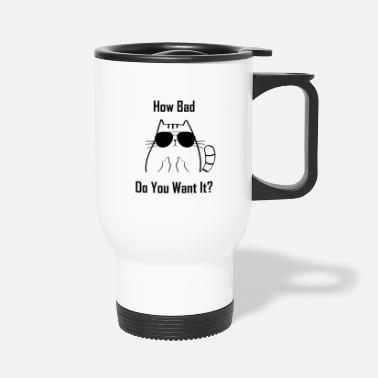How Bad Do You Want It bad cat kitten katze how bad do you want it weis - Travel Mug