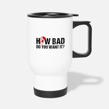 How Bad Do You Want It 25how bad do you want it maenner premium t shirtho - Travel Mug