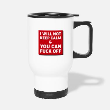 Fuck Off I Will Not Keep Calm And You Can Fuck Off Funny - Travel Mug
