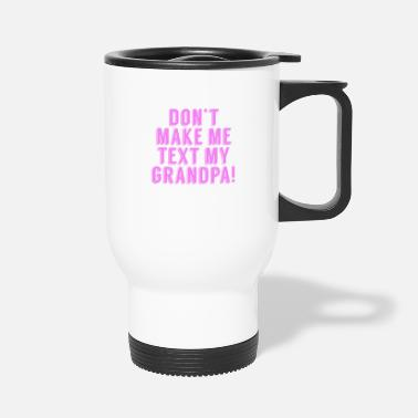 Don't Make Me Text My Grandpa - Travel Mug