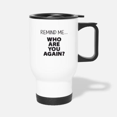Coffee remind me who are you agin - Travel Mug