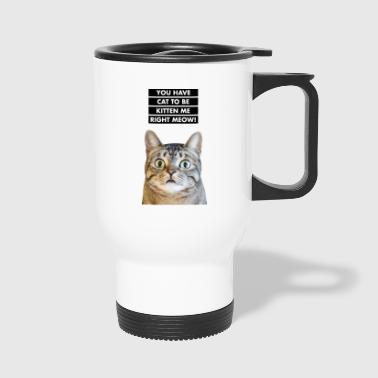 YOU HAVE CAT TO BE KITTEN ME RIGHT MEOW! Funny Cat - Travel Mug