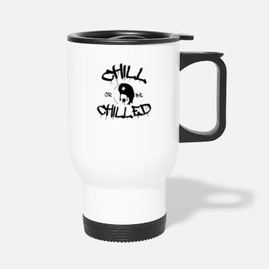 Chill Chill or be Chilled - Travel Mug