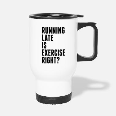 Exercise RUNNING LATE IS EXERCISE RIGHT? - Travel Mug