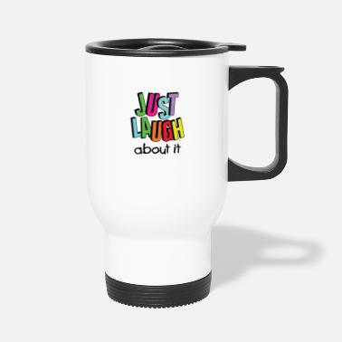 Laugh just laugh about it / Laugh / Smile - Travel Mug
