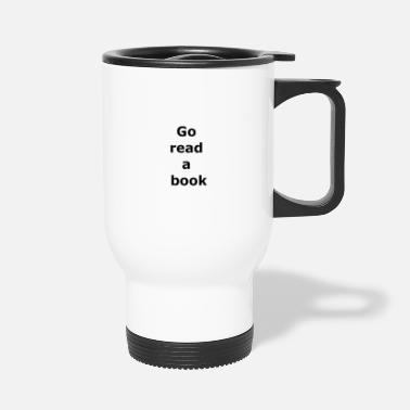 Provocation Go read a book provocative text quote saying - Travel Mug