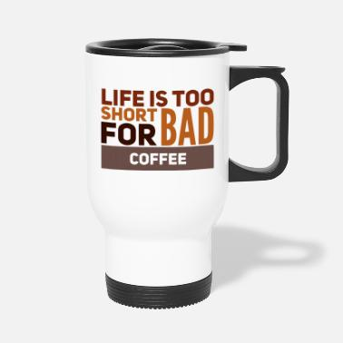 Life is too short for bad coffee - Travel Mug