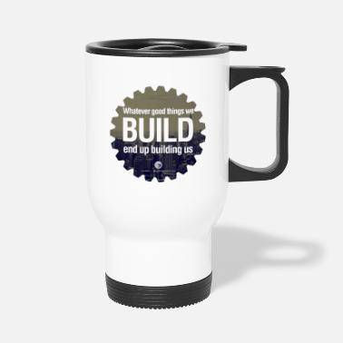 Building Whatever good things we build end up building us - Travel Mug
