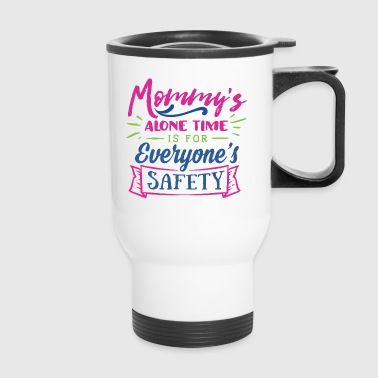 Mommy's Alone Time is for Everyone's Safety - Travel Mug
