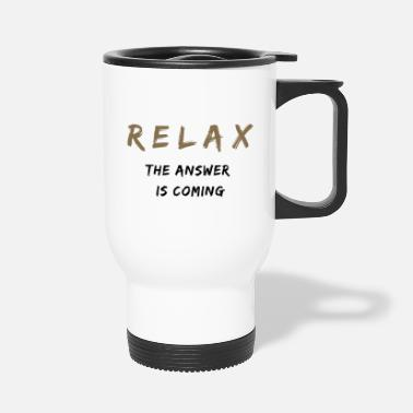 Relax The Answer Is Coming - Travel Mug