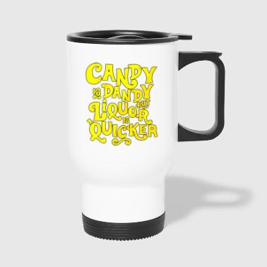 CANDY IS DANDY BUT LIQUOR IS QUICKER - Travel Mug