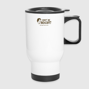 Dont Be Sexist Bitches Hate That - Travel Mug