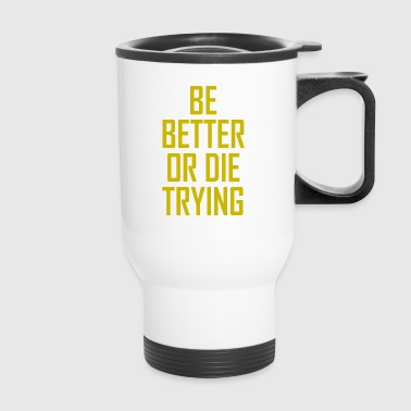 BE BETTER OR DIE TRYING - Travel Mug