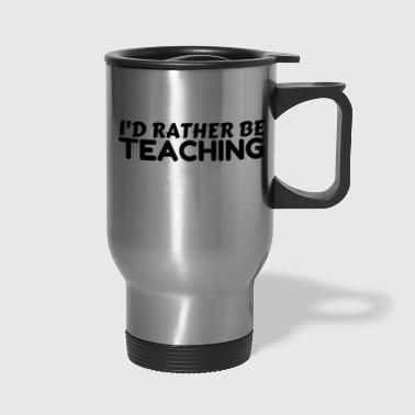 RATHER BE TEACHING - Travel Mug