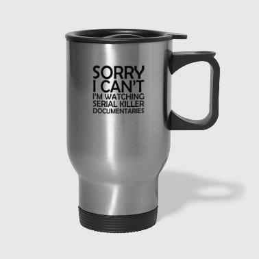 Sorry I Can't Watching Serial Killer Documentaries - Travel Mug