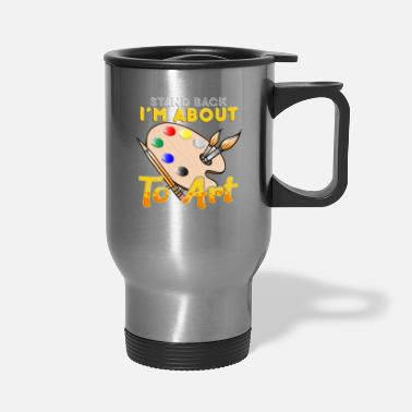 Art Cute & Funny Stand Back I'm About To Art Painter - Travel Mug