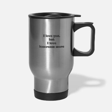 I Love i love you but i love icecream more - Travel Mug