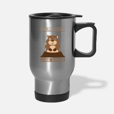 Unemployed Unemployed Due To Global Warming Groundhog Pun - Travel Mug