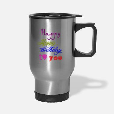 Happy Birthday Happy Happy birthday - Travel Mug