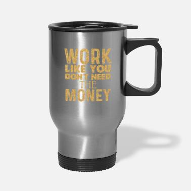 Luxury Work Like You Dont Need The Money Cash Euro Dollar - Travel Mug