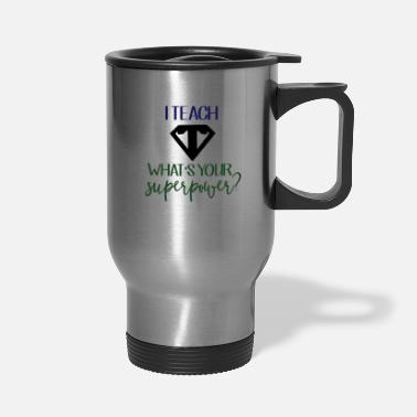 Teaching I Teach What's Your Superpower? - Travel Mug