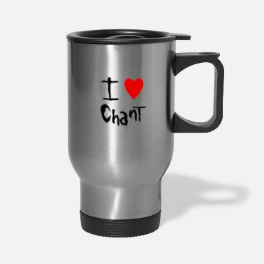 Chant Chant I love - Travel Mug