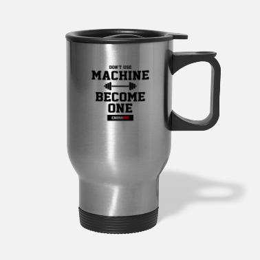 Crossfit Don t use machine become one crossfit - Travel Mug