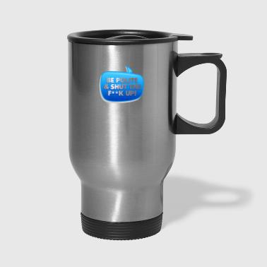 Be Polite & Shut The Fuck Up! - Travel Mug