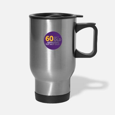 Old 60 Is Not Old. Depressing, But Not Old! - Travel Mug