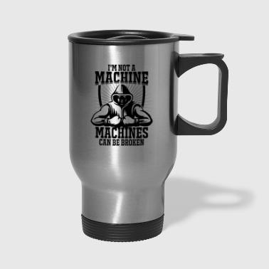 I'm not a machine, machines can be broken! - Travel Mug