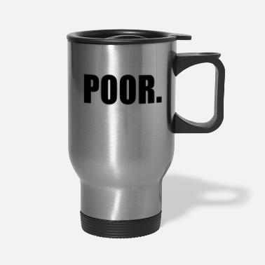 Poor POOR - Travel Mug