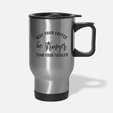 coffee stronger than toddler 2 FINAL - Travel Mug