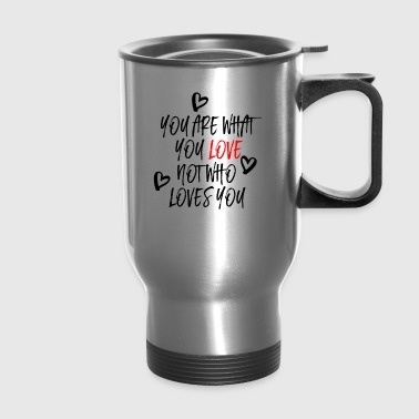 You are what you Love - Travel Mug