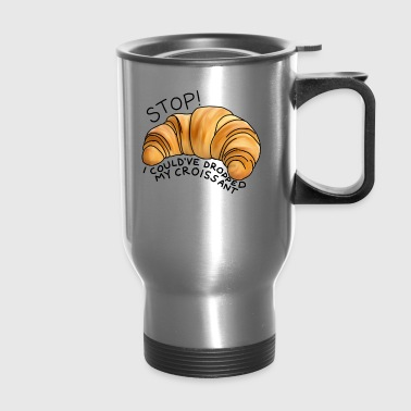 Stop! I could've dropped my croissant! - Travel Mug