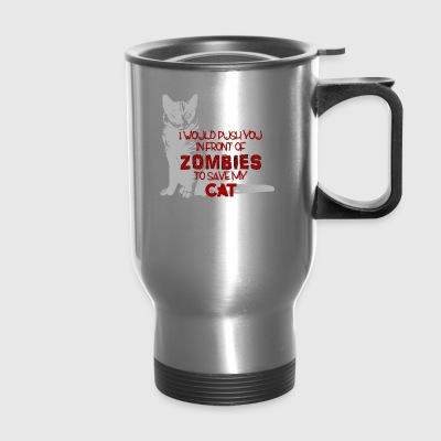 I Would Push you In Front Of Zombies for My Cat - Travel Mug