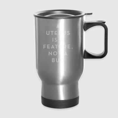 A Uterus is a Feature Not a Bug - Travel Mug