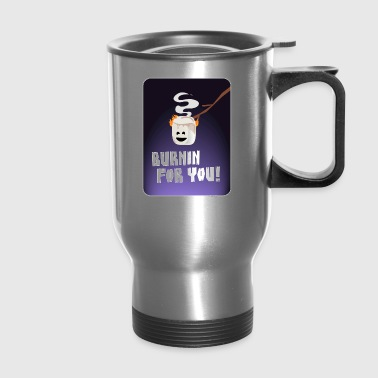 Burnin For You! - Travel Mug