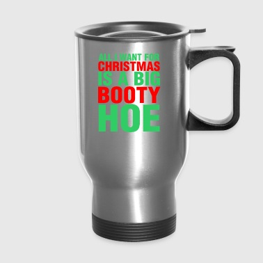 All I Want For Christmas Is A Big Booty Hoe - Travel Mug