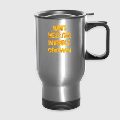 always wear your invisible crown 1 - Travel Mug