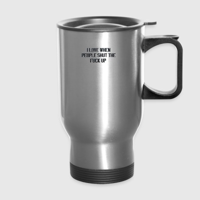 I love when people shut the fuck up - Travel Mug