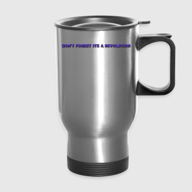 DON'T FORGOT ITS A REVOLUTION - Travel Mug