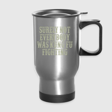Surely Not Everybody Was Kung Fu Fighting - Travel Mug