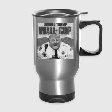 DONALD TRUMP WALL COP - Travel Mug