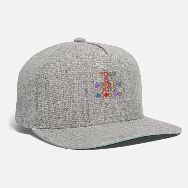 Good Day Today is a good day for a good day - Snapback Cap