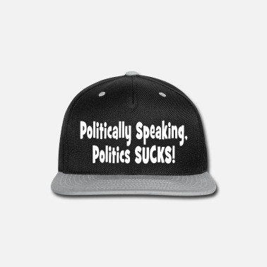 Politics Politically Speaking, Politics Sucks - Snapback Cap