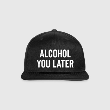 Alcohol You Later Funny Quote - Snap-back Baseball Cap