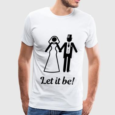 Let it be! (Wedding / Marriage / Bride / Groom) - Men's Premium T-Shirt