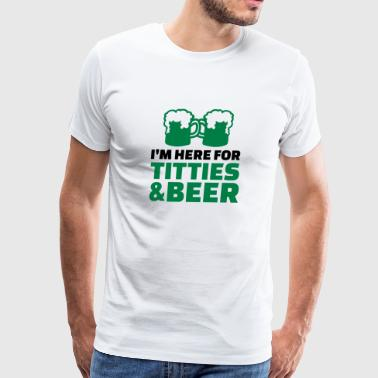 I'm here titties and Beer - Men's Premium T-Shirt